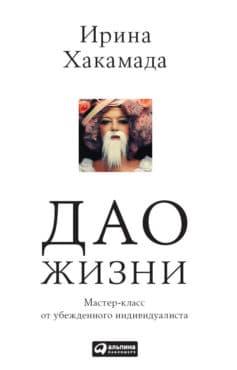 «Дао жизни: Мастер-класс от убежденного индивидуалиста» Ирина Муцуовна Хакамада