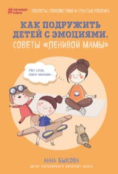 «Как подружить детей с эмоциями. Советы «ленивой мамы»» Анна Александровна Быкова