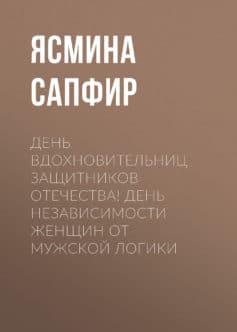 День вдохновительниц защитников отечества! День независимости женщин от мужской логики