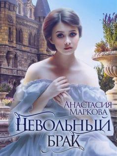 «Невольный брак» Анастасия Маркова