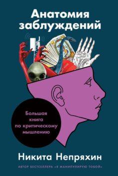 «Анатомия заблуждений. Большая книга по критическому мышлению» Никита Непряхин
