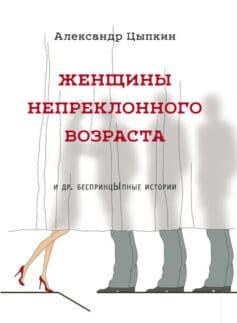 «Женщины непреклонного возраста и др. беспринцЫпные рассказы» Александр Цыпкин