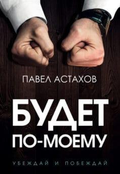 «Будет по-моему. Убеждай и побеждай» Павел Алексеевич Астахов