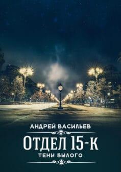 «Отдел 15-К. Тени Былого» Андрей Александрович Васильев