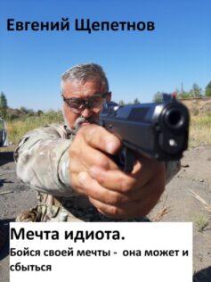 «Мечта идиота-2, или «Мечта идиота. Бойся своей мечты, она может и сбыться»» Евгений Владимирович Щепетнов