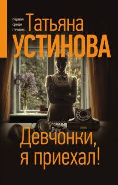 «Девчонки, я приехал!» Татьяна Витальевна Устинова