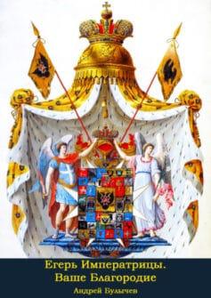 «Егерь Императрицы. Ваше Благородие» Андрей Булычев